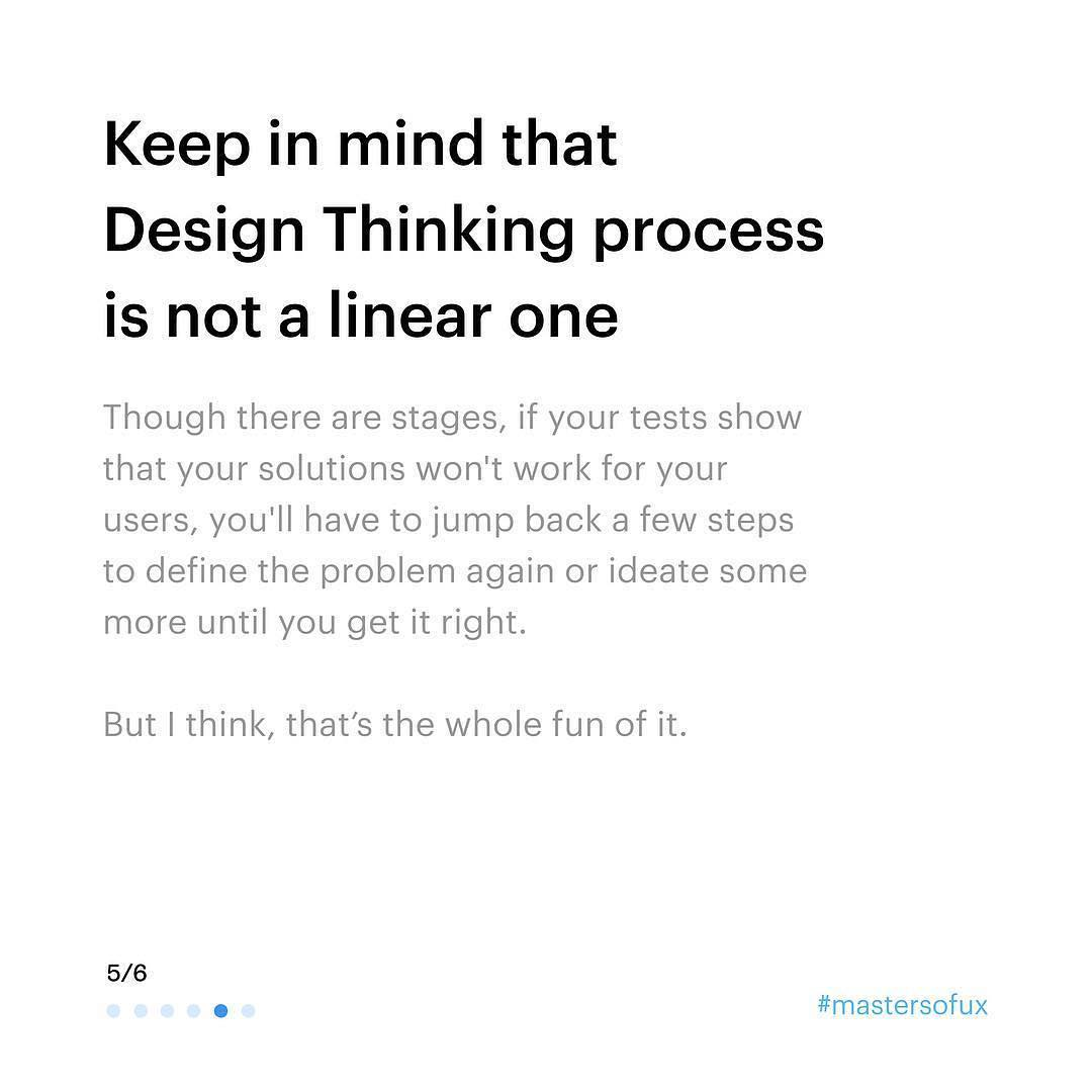 Keep in mind that Design Thinking process is not a linear one. Though there are stages, if your tests show that your solutions won't work for your users, you'll have to jump back a few steps to define the problem again or ideate some more until you get it right. But I think, that's the whole fun of it.
