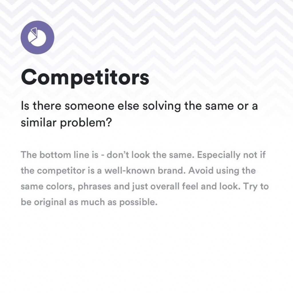 Competitors. Is there someone else solving the same or a similar problem? The bottom line is - don't look the same. Especially not if the competitor is a well-known brand. Avoid using the same colors, phrases and just overall fell and look. Try to be original as much as possible.