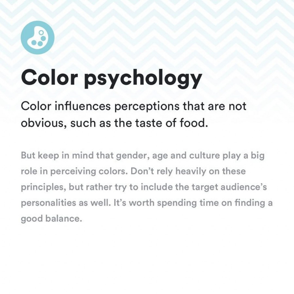 Color psychology. Color influences perceptions that are not obvious, such as the taste of food. But keep in mind that gender, age and culture play a big role in perceiving colors. Don't rely heavily on these principles, but rather try to include the target audience's personalities as well. It's worth spending time on finding a good balance.