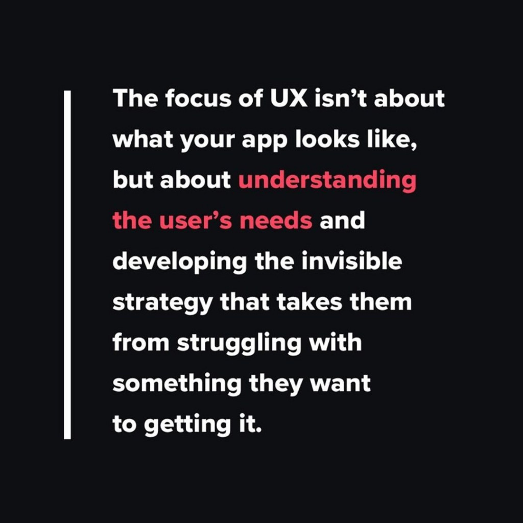 The focus of UX isn't about what your app looks like, but about understanding the user's needs and developing the invisible strategy that takes them from struggling with something they want to getting it.
