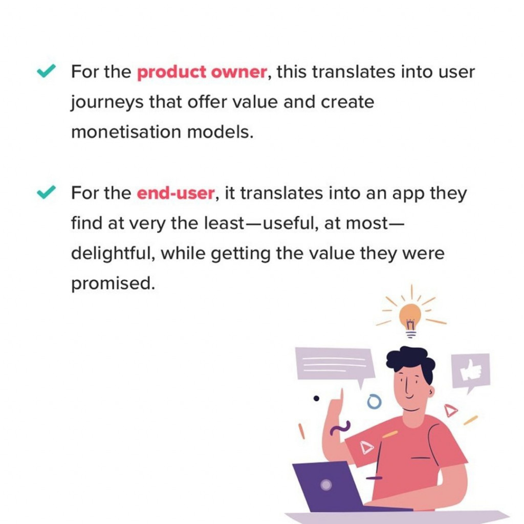 For the product owner, this translates into user journeys that offer value and create monetisation models. For the end-user, it translates into an app they find at very the least-useful, at most-delightful, while getting the value they were promised.