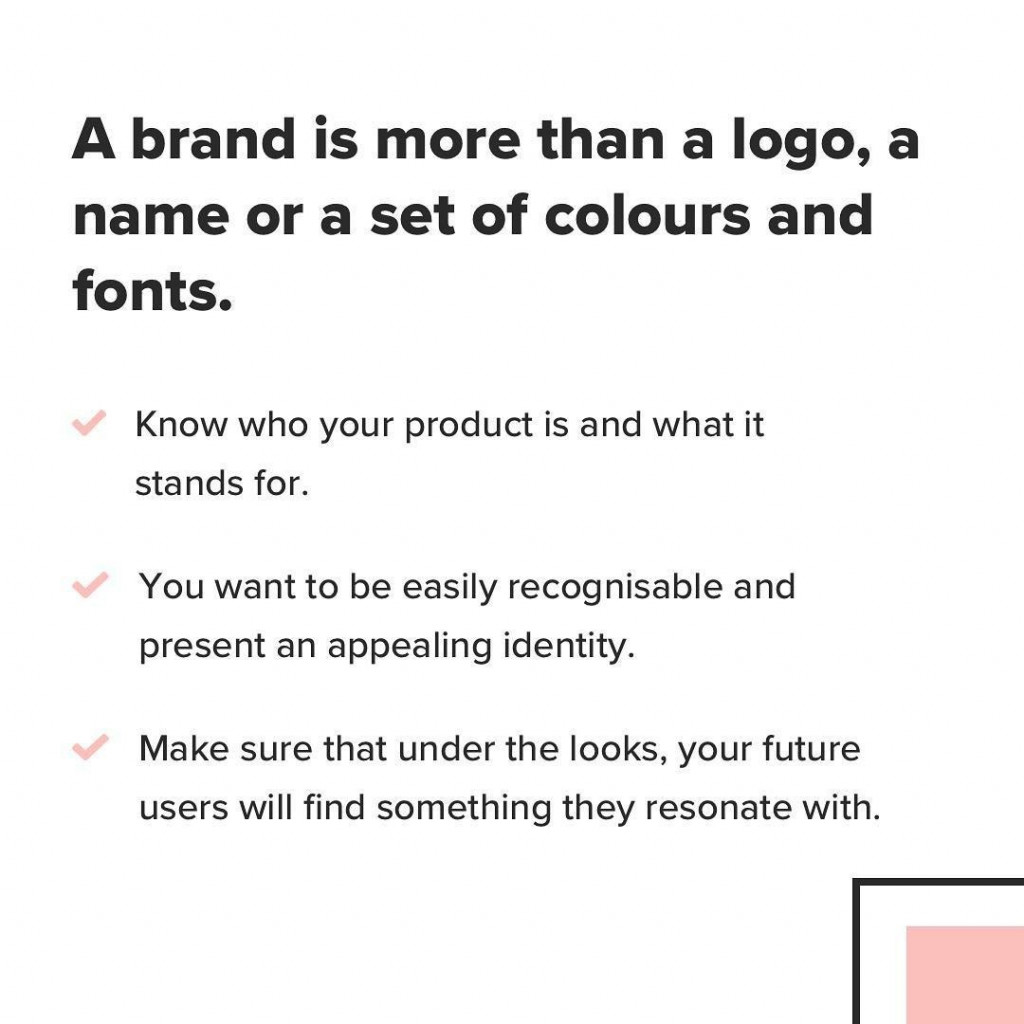 A brand is more than a logo, a name or a set of colours and fonts. Know who your product is and what it stands for. you want to be easily recognisable and present an appealing identity. Make sure that under the looks, your future users will find something they resonate with.