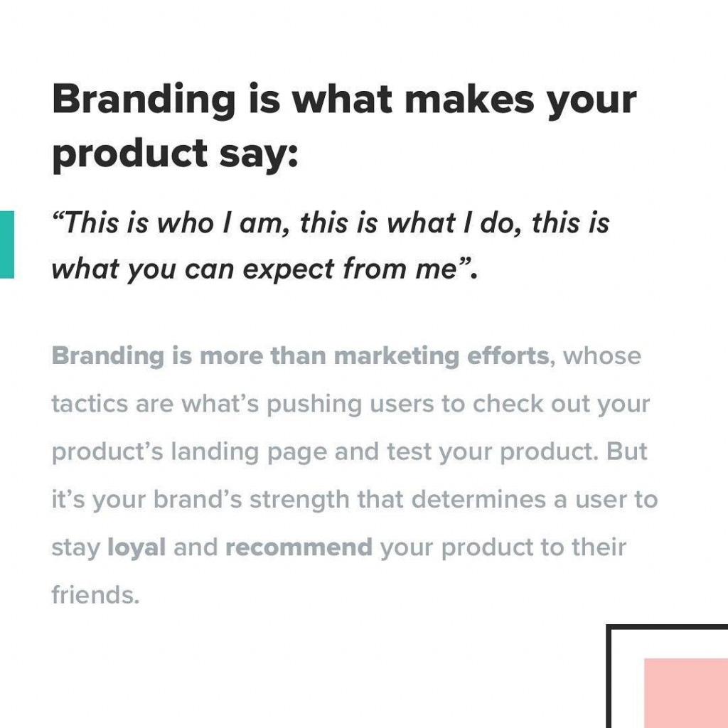 "Branding is what makes your product say: ""This is who I am, this is what I do, this is what you can expect from me"". Branding is more than marketing efforts, whose tactics are what's pushing users to check out your product's landing page and test your product. But it's your brand's strength that determines a user to stay loyal and recommend your product to their friends"