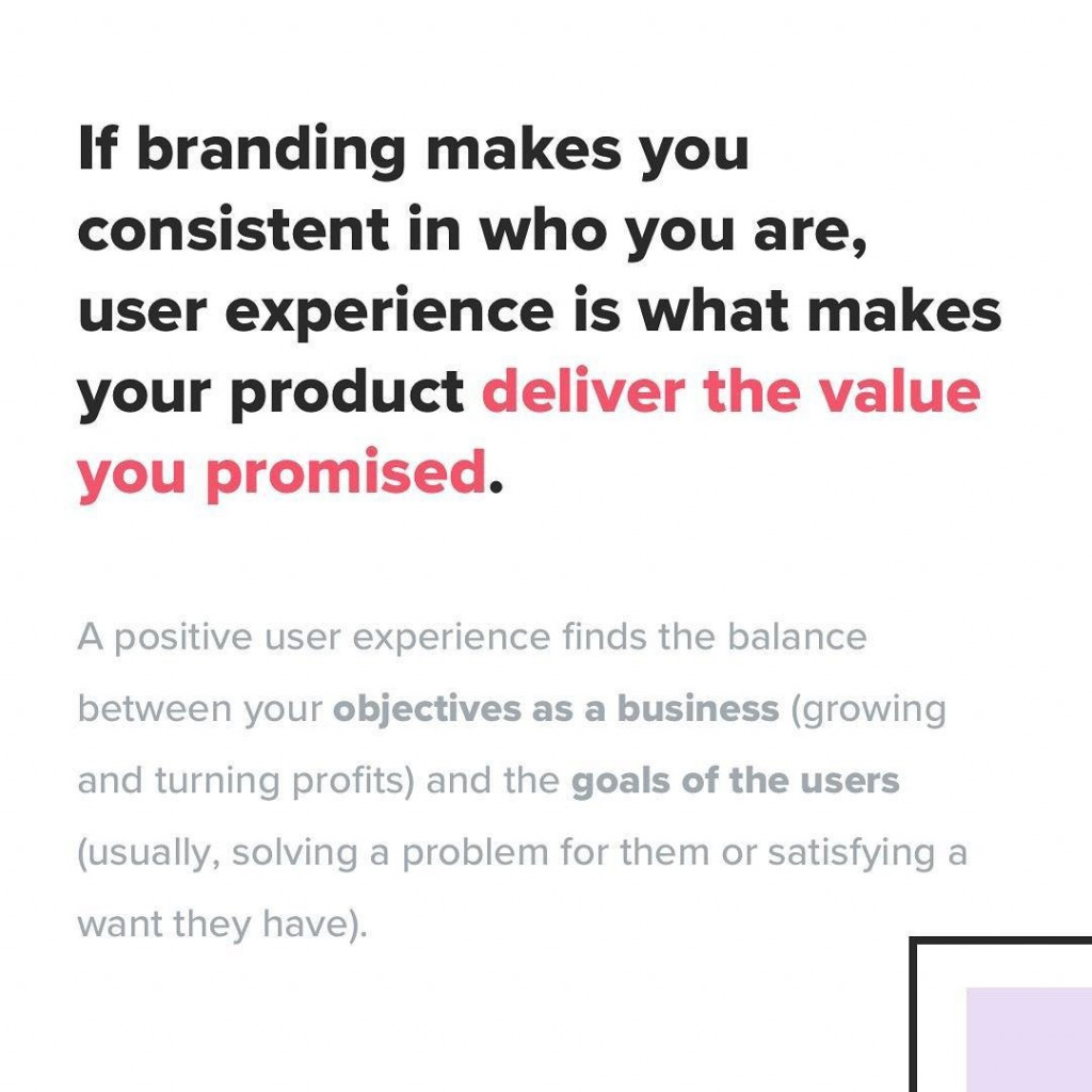 If branding makes you consistent in who you are, user experience is what makes your product deliver the value you promised. A positive user experience finds the balance between your objectives as a business (growing and turning profits) and the goals of the users (usually, solving a problem for them or satisfying a want they have)