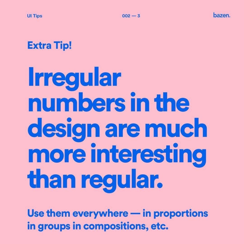 Irregular numbers in the design are much more interesting than regular. Use them everywhere - in proportions in groups in compositions, etc.