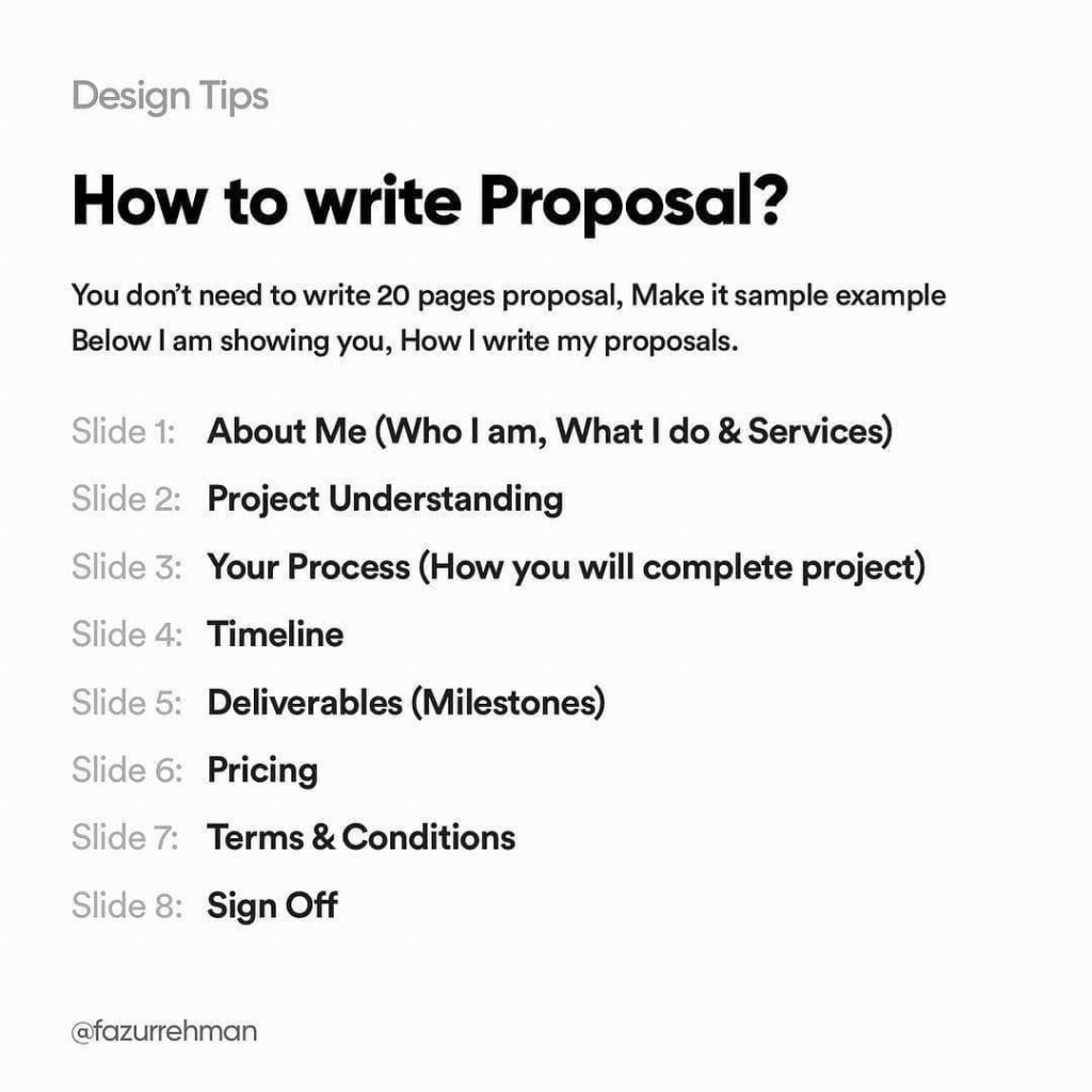 How to write a Proposal? You don't need to write 20 pages proposal, make it sample example below I am showing you, how I write my proposals. Slide 1: About me (Who I am, What I do & Services). Slide 2: Project Understanding. Slide 3: Your Process (How you will complete project). Slide 4: Timeline. Slide 5: Deliverables (Milestones). Slide 6: Pricing. Slide 7: Terms & Conditions. Slide 8: Sign Off
