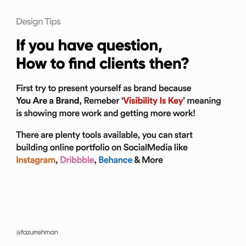 If you have question, how to find clients then? First try to present yourself as brand because you are a brand, remember 'Visibility is key' meaning is showing more work and getting more work! There are plenty tools available, you can start building online portfolio on SocialMedia like Instagram, Dribbble, Behance & More