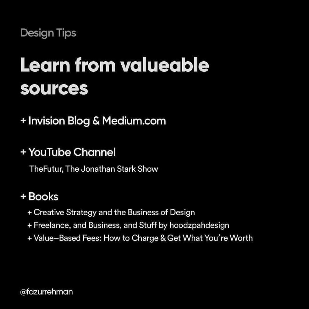 Learn from valuable sources. Invision Blog & Medium; YouTube (TheFutur, The Jonathan Stark Show); Books (Creative Strategy and the Business of Design; Freelance, and Business, and Stuff by hoodzpahdesign; Value-Based Fees: How to Charge & Get What You're Worth)