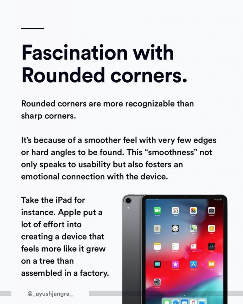 """Fascination with Rounded corners. Rounded corners are more recognizable than sharp corners. It's because of a smoother feel with very few edges or hard angles to be found. This """"smoothness"""" not only speaks to usability but also fosters an emotional connection with the device. Take the Ipad for instance. Apple put a lot of effort into creating a device that feels more like it grew on a tree than assembled in a factory."""
