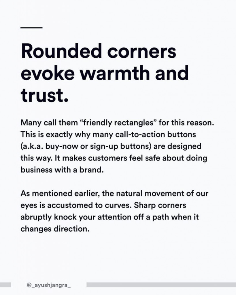 """Rounded corners evoke warmth and trust. Many call them """"friendly rectangles"""" for this reason. This is exactly why many call-to-action buttons (a.k.a buy-now or sign-up buttons) are designed this way. It makes customers feel safe about doing business with a brand. As mentioned earlier, the natural movement of our eyes is accustomed to curves. Sharp corners abruptly knock your attention off a path when it changes direction."""