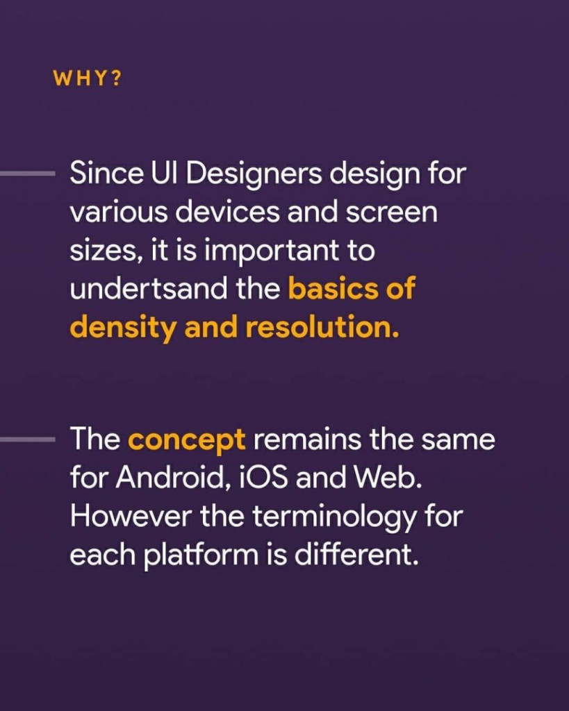 Since UI designers design for various devices and screen sizes, it is important to understand the basics of density and resolution. The concept remains the same for Android, iOS and Web. However the terminology for each platform is different.