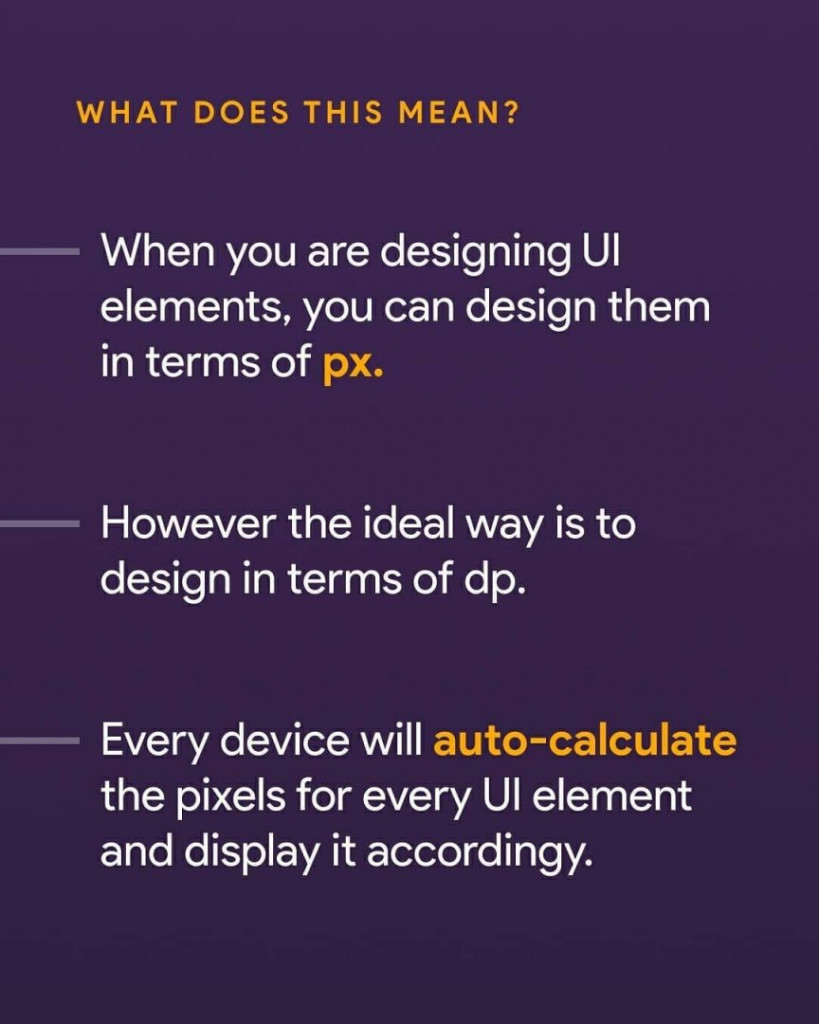 What does this mean? When you are designing UI elements, you can design them in terms of px. However the ideal way is to design in terms of dp. Every device will auto-calculate the pixels for every UI element and display it accordingly.