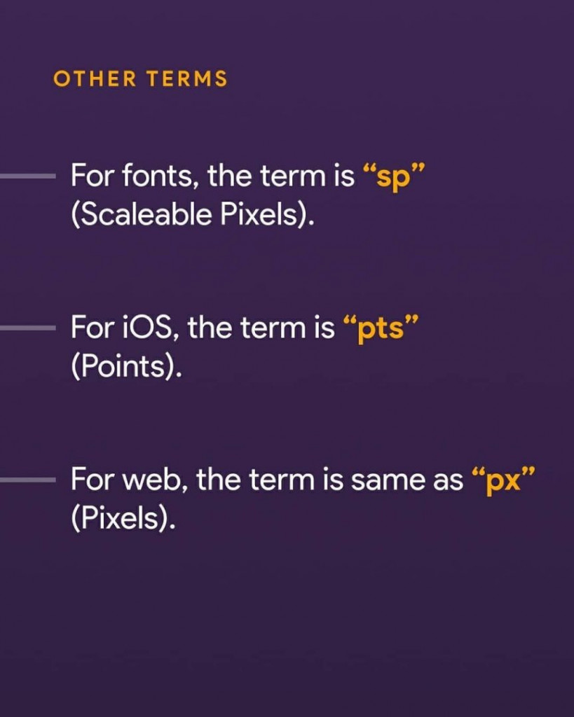 "For fonts, the term is ""sp"" (Scaleable Pixels). For iOS, the term is ""pts"" (Points). For web, the term is same as ""px"" (Pixels)."