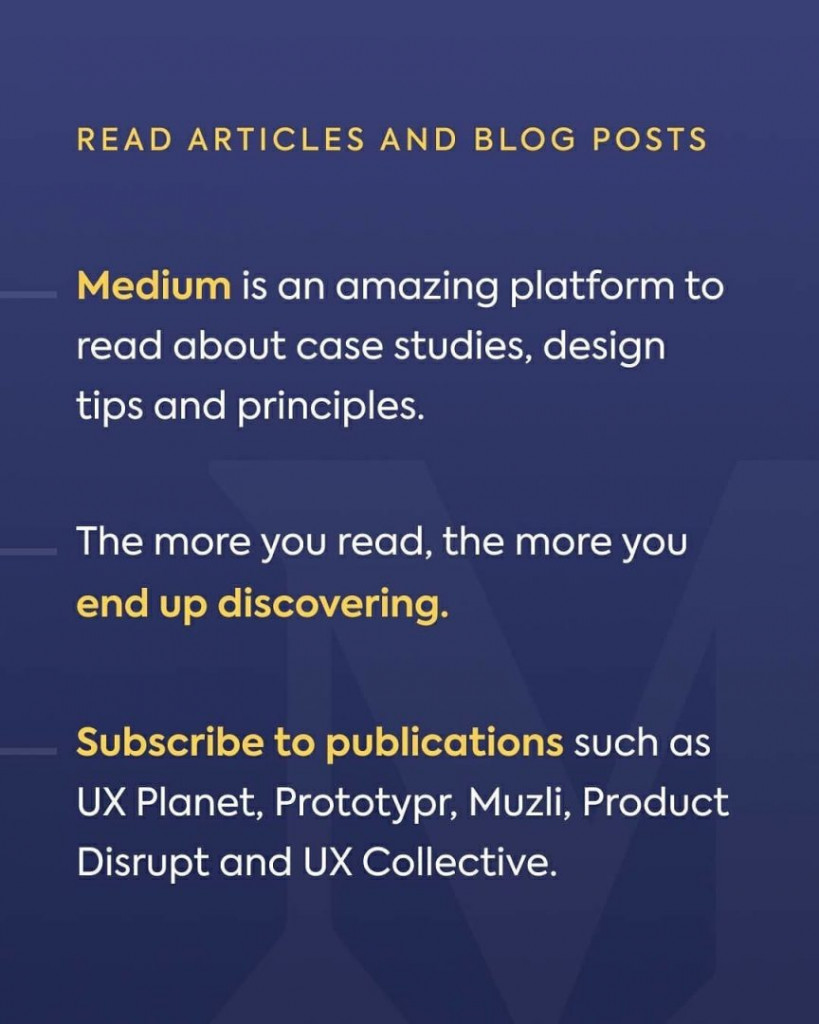 Read articles and blog posts. Medium is an amazing platform to read about case studies, design tips and principles. The more you read, the more you end up discovering. Subscribe to publications such as UX Planet, Prototypr, Muzli, Product Disrupt and UX Collective.