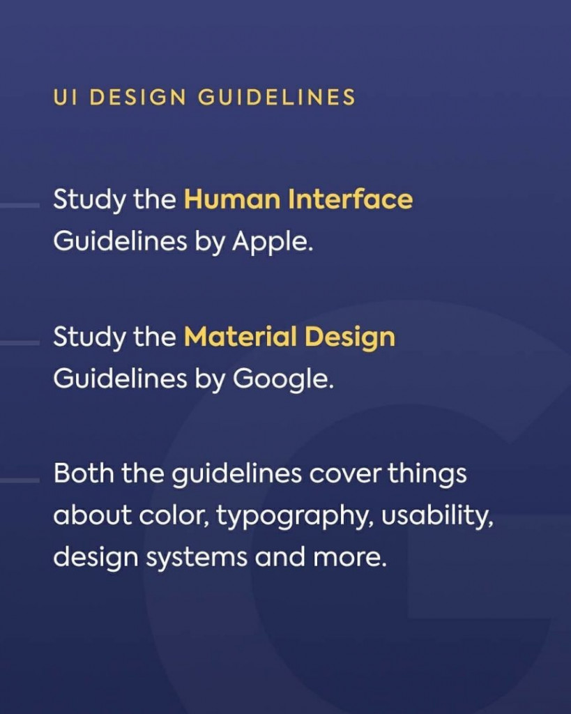 UI Design Guidelines. Study the Human Interface Guidelines by Apple. Study the Material Design Guidelines by Google. Both the guidelines cover things about color, typography, usability, design systems and more.
