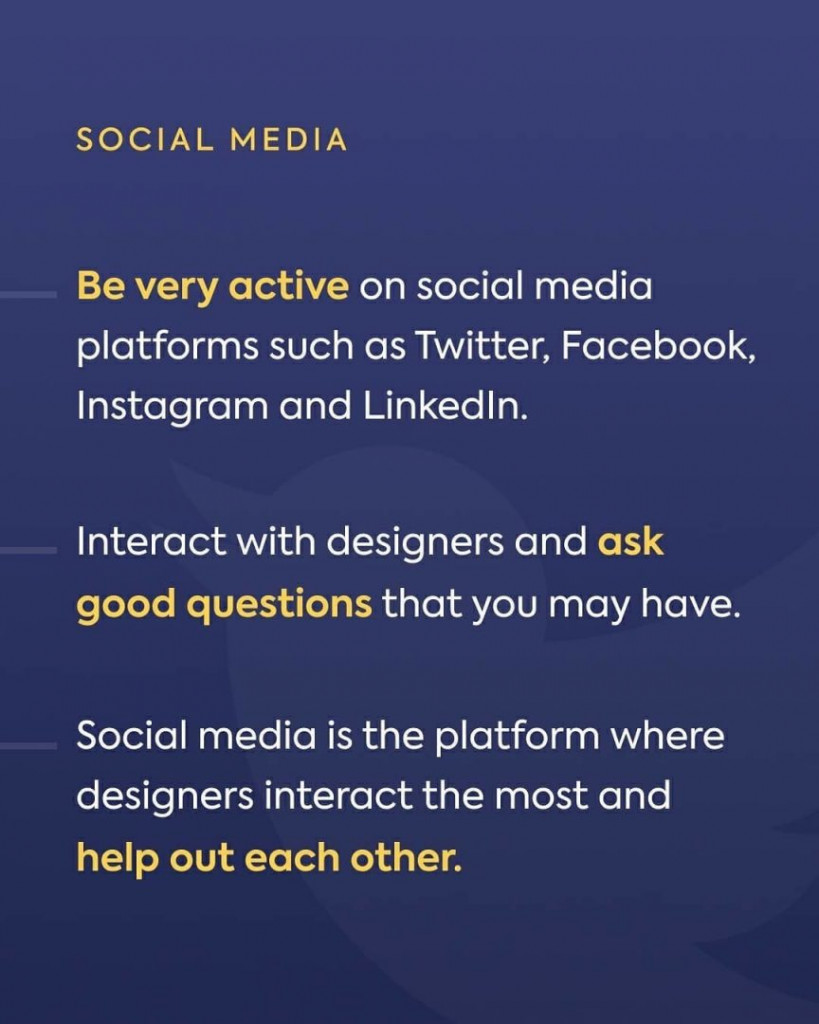 Social Media. Be very active on social media platforms such as Twitter, Facebook, Instagram and LinkedIn. Interact with designers and ask good questions that you may have. Social media is the platform where designers interact the most and help out each other.