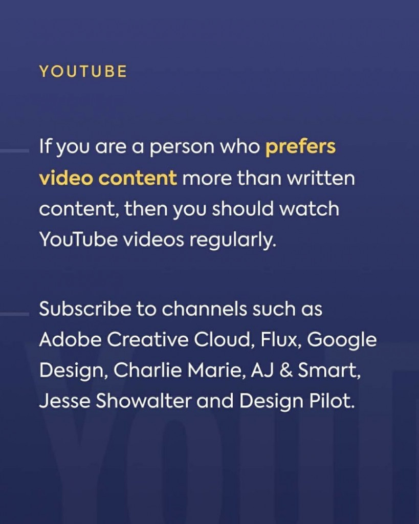 Youtube. If you are a person who prefers video content more than written content, then you should watch YouTube videos regularly. Subscribe to channels such as Adobe Creative Cloud, Flux, Google Design, Charlie Marie, AJ & Smart, Jesse Showalter and Design Pilot.