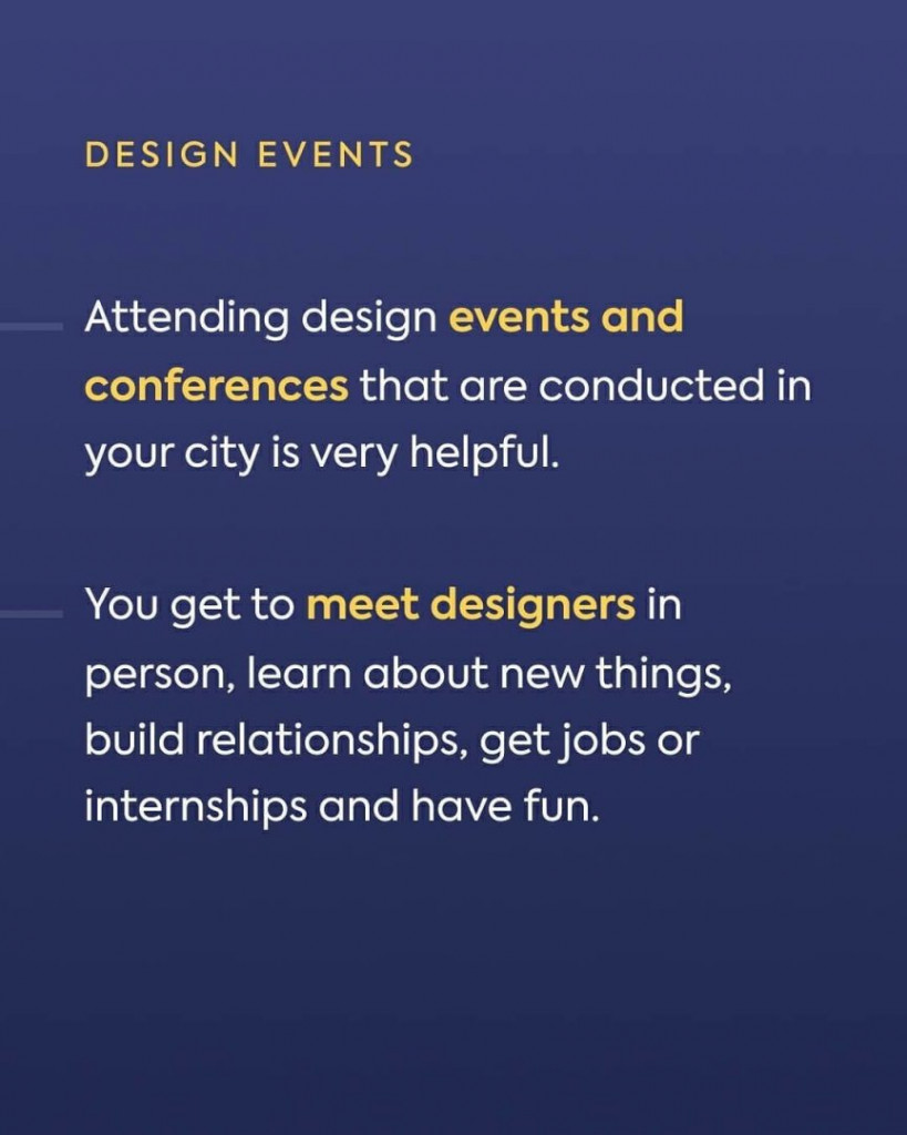 Design Events. Attending design events and conferences that are conducted in your city is very helpful. you get to meet designers in person, learn about new things, build relationships, get jobs or internships and have fun.