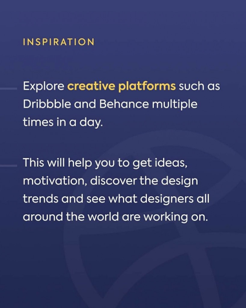 Inspiration. Explore creative platforms such as Dribbble and Behance multiple times in a day. This will help you to get ideas, motivation, discover the design trends and see what designers all around the world are working on.