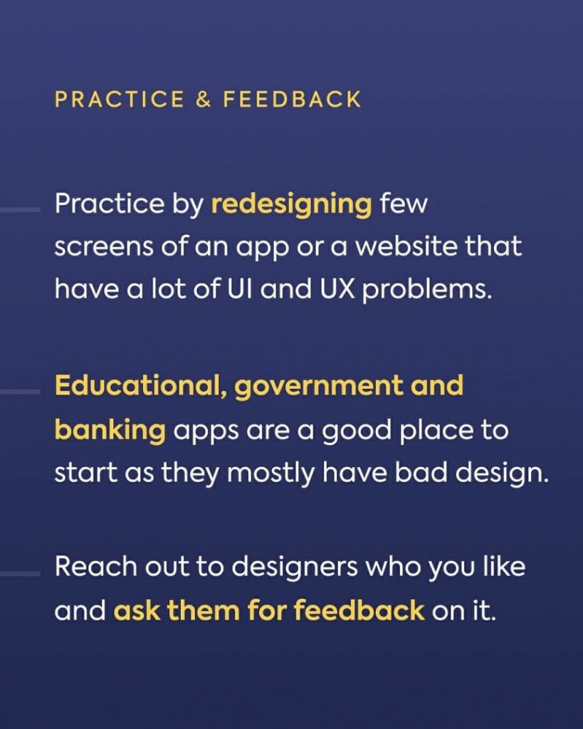 Practice&Feedback. Practice by redesigning few screens of an app or a website that have a lot of UI and UX problems. Educational, government and banking apps are a good place to start as they mostly have bad design. reach out to designers who like and ask the, for feedback on it.