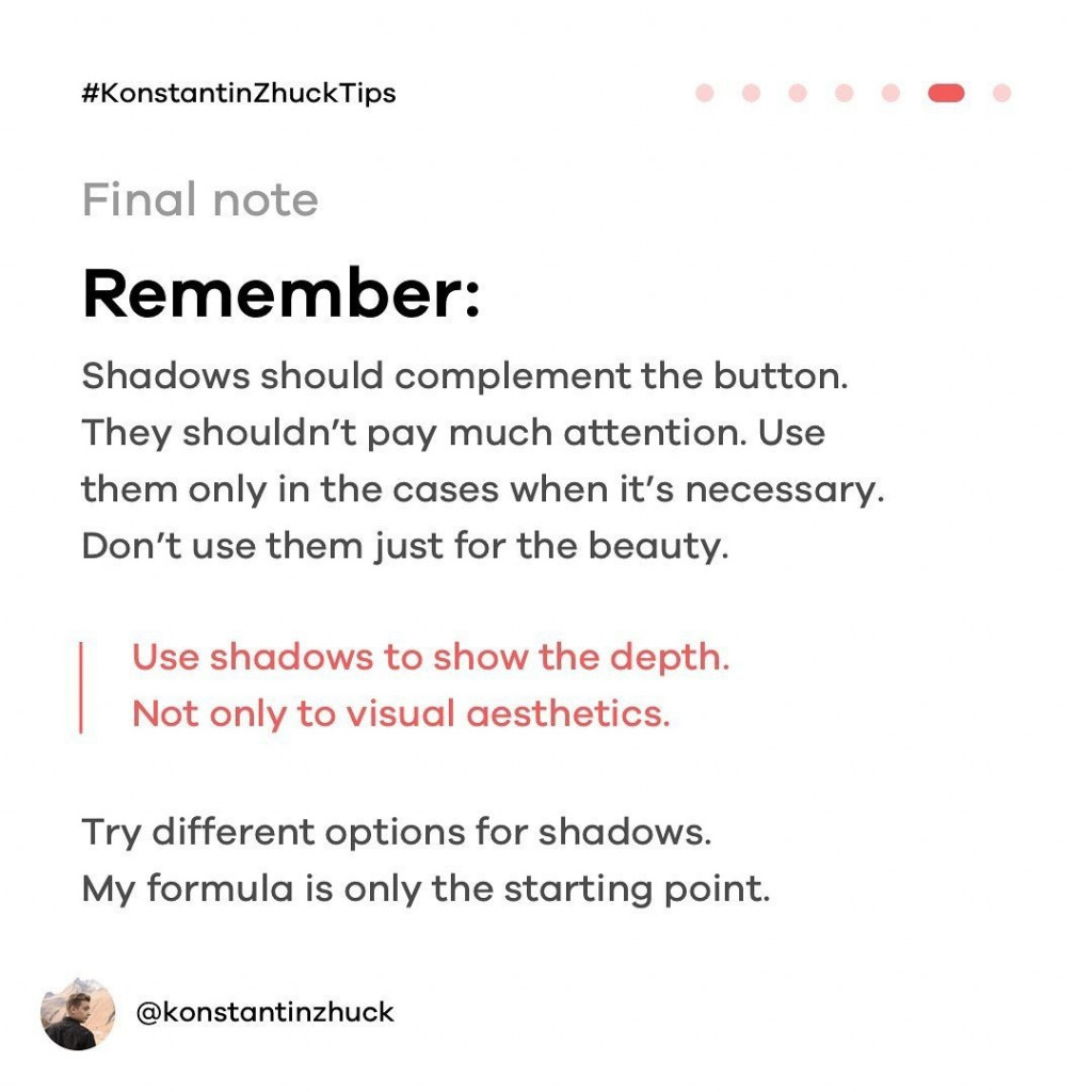 Final note. Remember: shadows should complement the button. they shouldn't pay much attention. Use them only in the cases when it's necessary. Don't use them just for the beauty. Use shadows to show the depth. Not only to visual aesthetics. try different options for shadows. My formula is only the starting point.