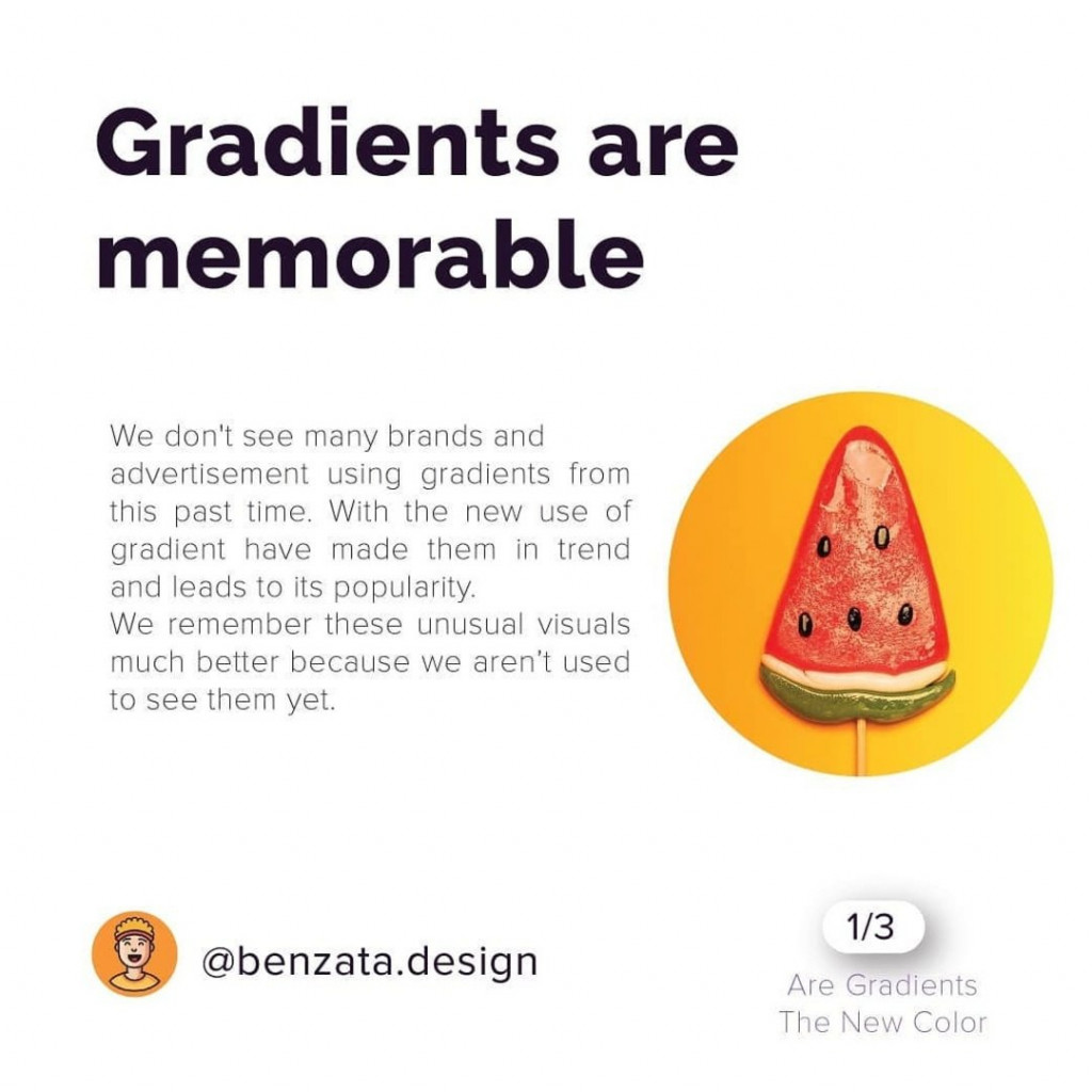 Gradients are memorable. We don't see many brands and advertisement using gradients from this past time. With the new use if gradient have made them in trend and leads to its popularity. We remember these unusual visuals much better because we aren't used to see them yet.