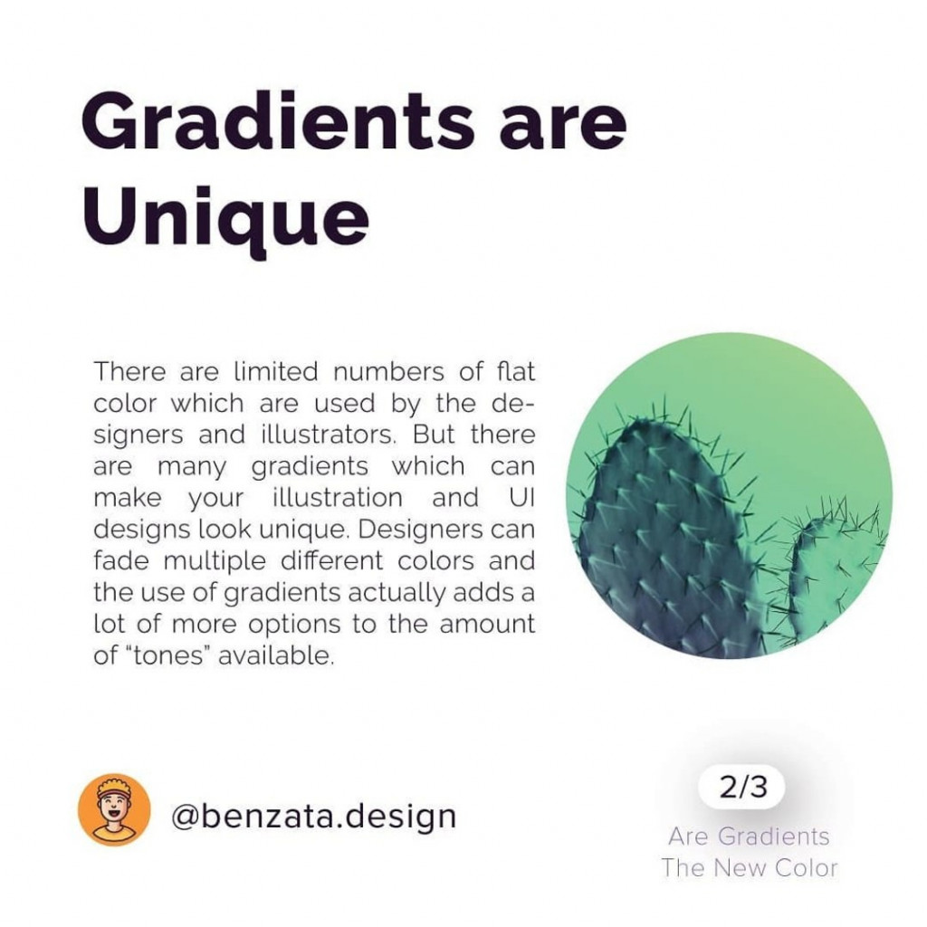 "Gradients are Unique. There are limited numbers of flat color which are used by the designers and illustrators. But there are many gradients which can make your illustration and UI designs look unique. Designers can fade multiple different colors and the use of gradients actually adds a lot of more options to the amount of ""tones"" available."