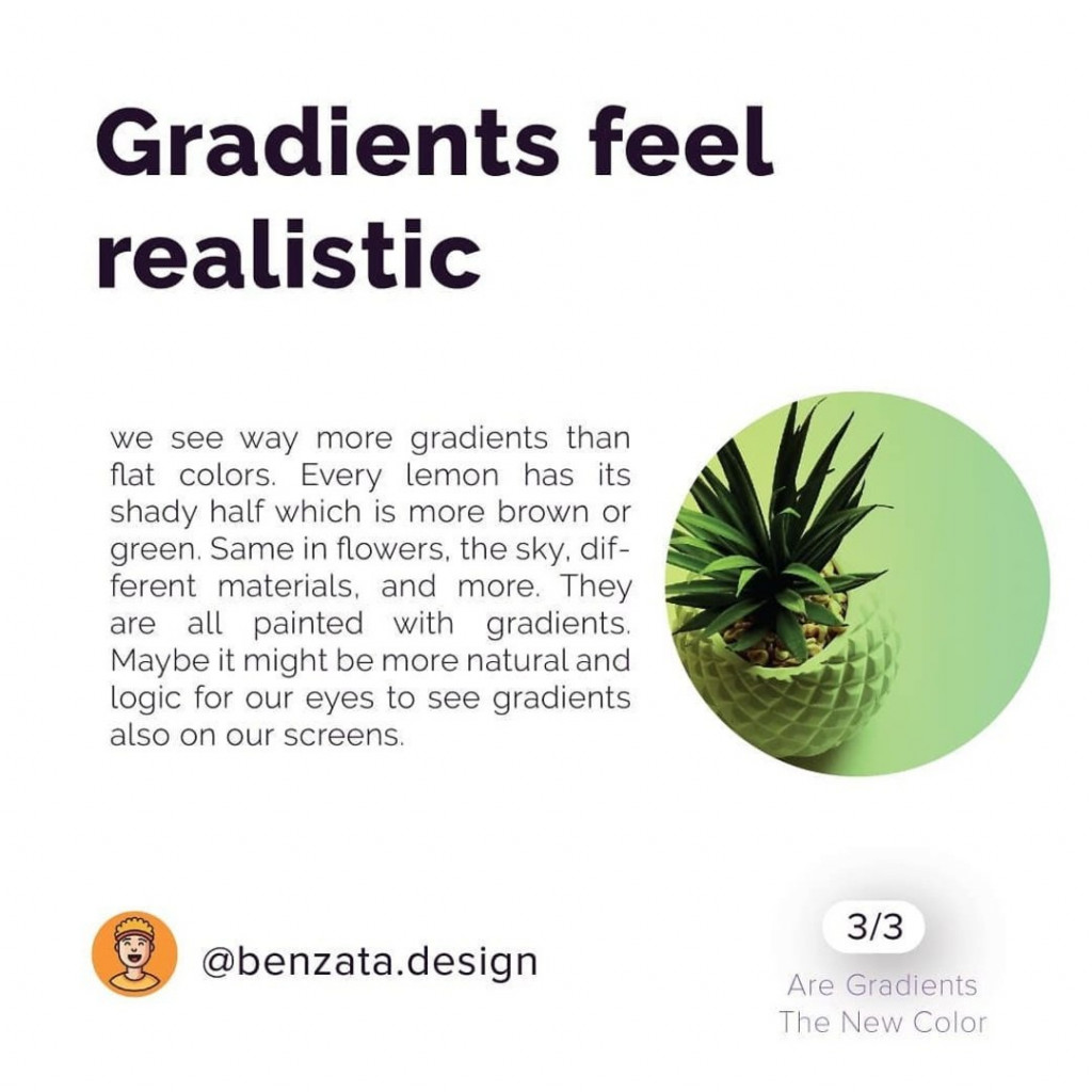 Gradients feel realistic. We see way more gradients than flat colors. Every lemon has its shady half which is more brown or green. Same in flowers, the sky, different materials, and more. They are all painted with gradients. Maybe it might be more natural and logic for our eyes to see gradients also on our screens.