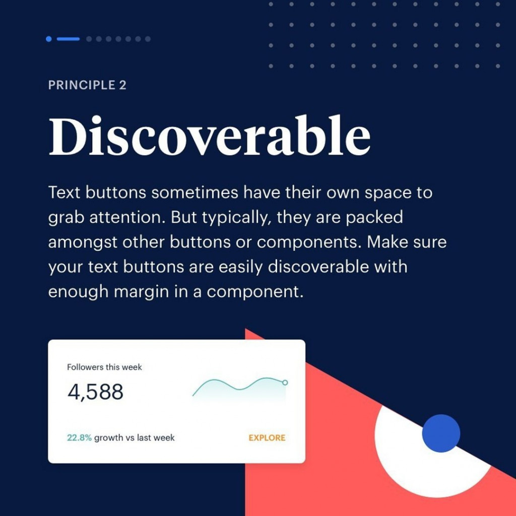 Principle 2. Discoverable. Text buttons sometimes have their own space to grab attention. But typically, they are packed amongst other buttons or components. Make sure your text buttons are easily discoverable with enough margin in a component.
