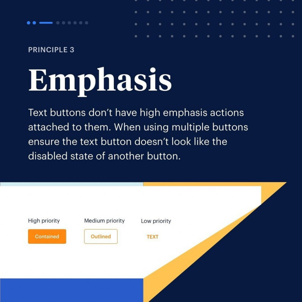 Principle 3. Emphasis. text buttons don't have high emphasis actions attached to them. When using multiple buttons ensure the text button doesn't look like the disabled state of another button.