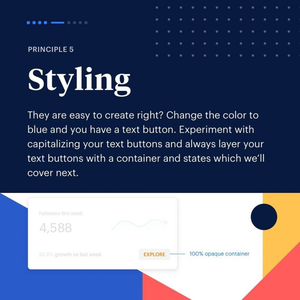 Principle 5. Styling. They are easy to create right? Change the color to blue and you have a text button. Experiment with capitalizing your text buttons and always layer your text buttons with a container and states which we'll over next.