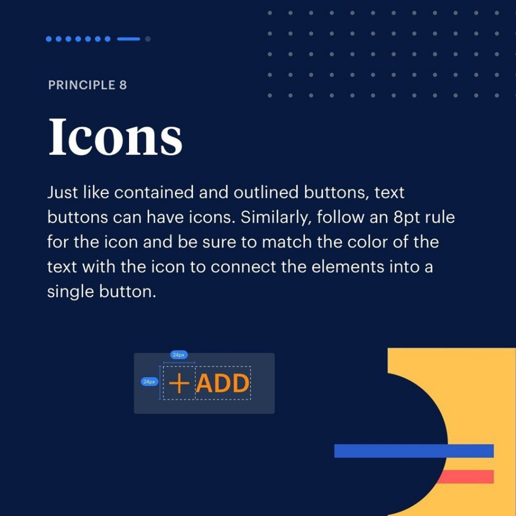 Principle 8. Icons Just like contained. Just like contained and outlined buttons, text buttons can have icons. Similarly, follow an 8pt rule for the icon and be sure to match the color of the text with the icon to connect the elements into a single button.