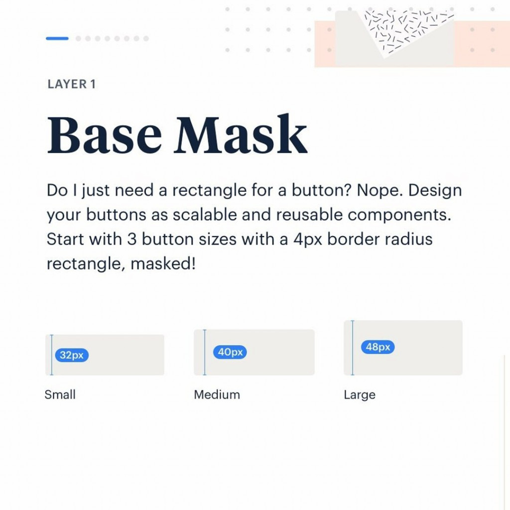 Layer 1. Base Mask.  Do I just need a rectangle for a button? Nope. Design your buttons as scalable and reusable components. Start with 3 button sizes with a 4px border radius rectangle, masked!