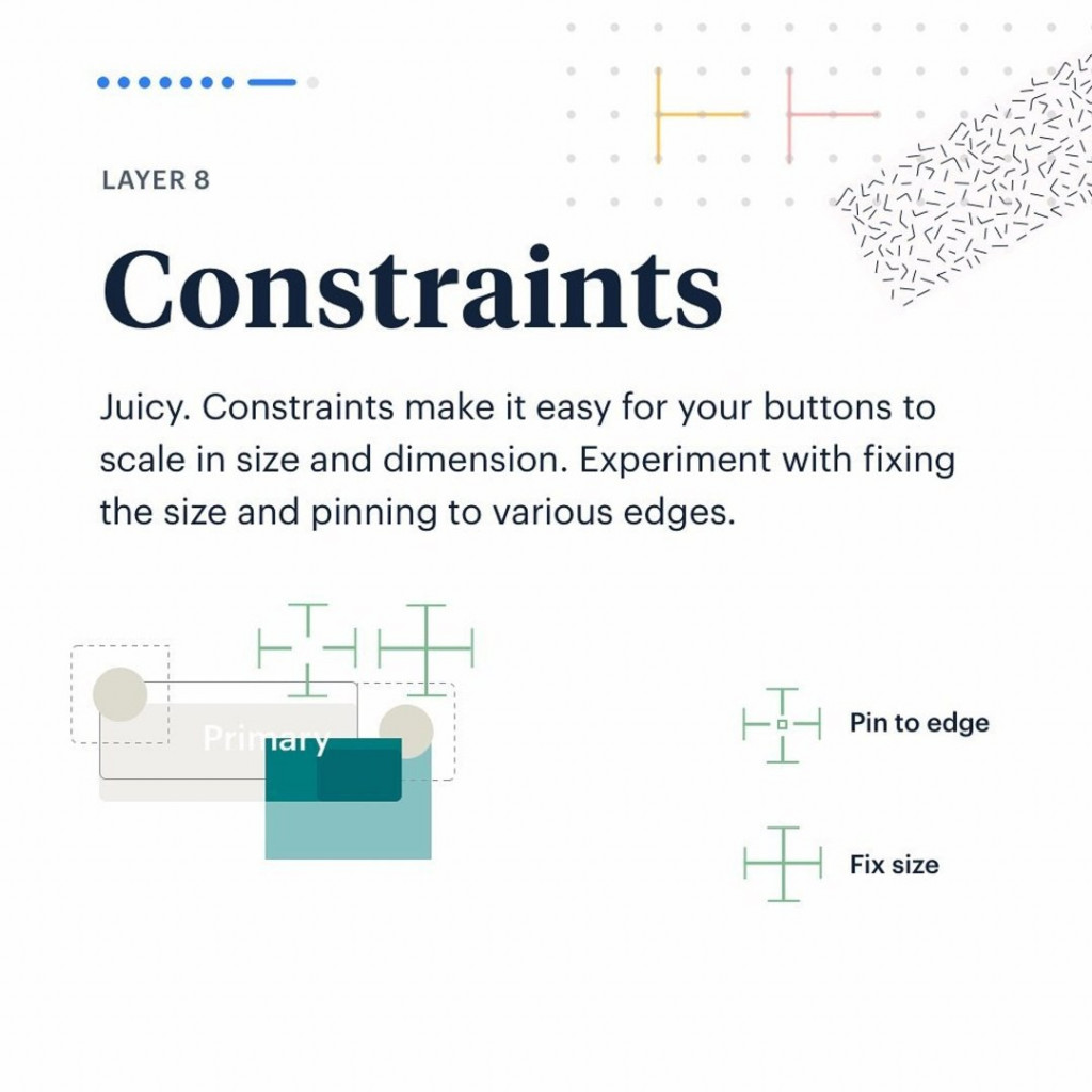 Layer 8. Constraints.  Juicy. Constraints make it easy for your buttons to scale in size and dimension. Experiment with fixing the size and pinning to various edges.