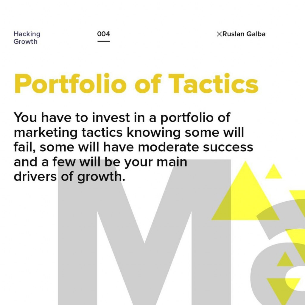 Portfolio of Tactics.  You have to invest in a portfolio of marketing tactics knowing some will fail, some will have moderate success and a few will be your main drivers of growth.