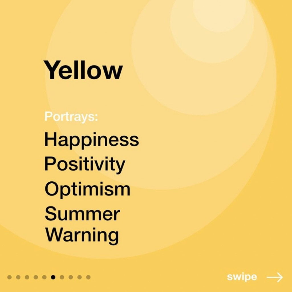 Yellow  Portrays: Happiness, Positivity, Optimism, Summer, Warning.