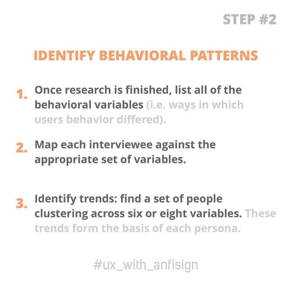 Identify behavioral patterns  1. Once research is finished, list all of the behavioral variables (i.e. ways in which users behavior differed). 2. Map each interviewee against the appropriate set of variables. 3. Identify trends: find a set of people clustering across six or eight variables. These trends form the basis of each persona.