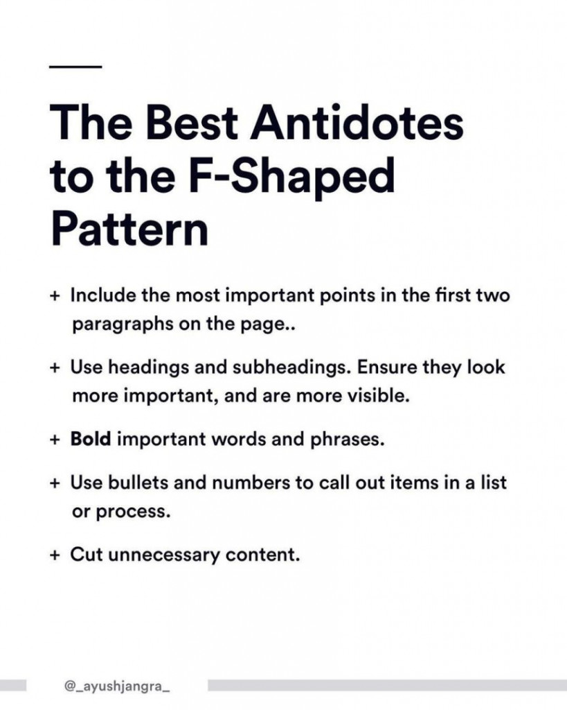 The Best Antidotes to the F-Shaped Pattern.  -Include the most important points in the first two paragraphs on the page.. -Use headings and subheadings. Ensure they look more important, and are more visible. - Bold important words and phrases. - Use bullets and numbers to call out items in a list or process. - Cut unnecessary content.
