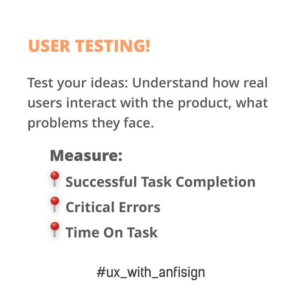 User Testing!  Test your ideas: Understand how real users interact with the product, what problems they face.  Measure: - Successful task Completion - Critical Errors - Time on Task