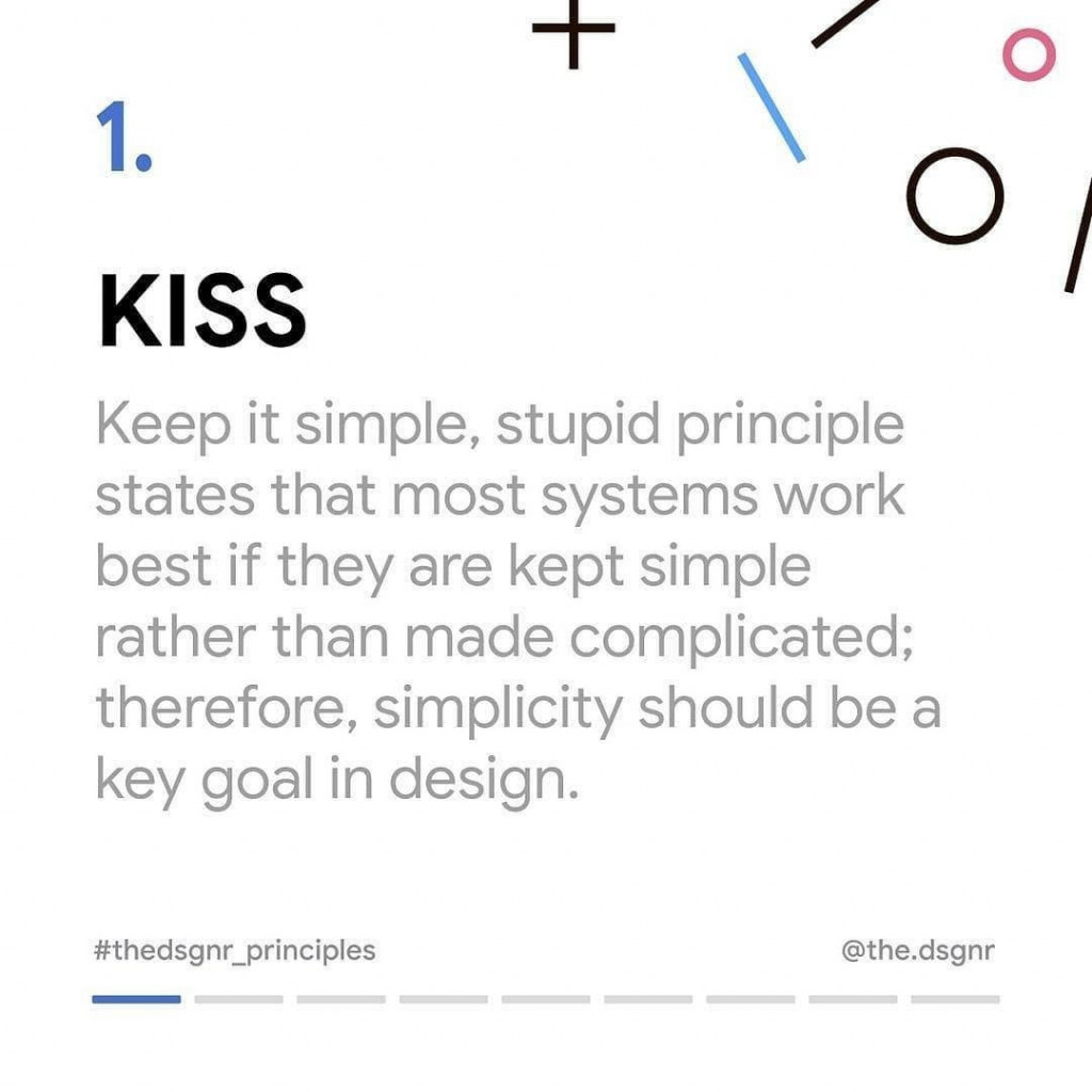 1. Kiss  Keep it simple, stupid principle states that most systems work best if they are kept simple rather than made complicated; therefore, simplicity should be a key goal in design.
