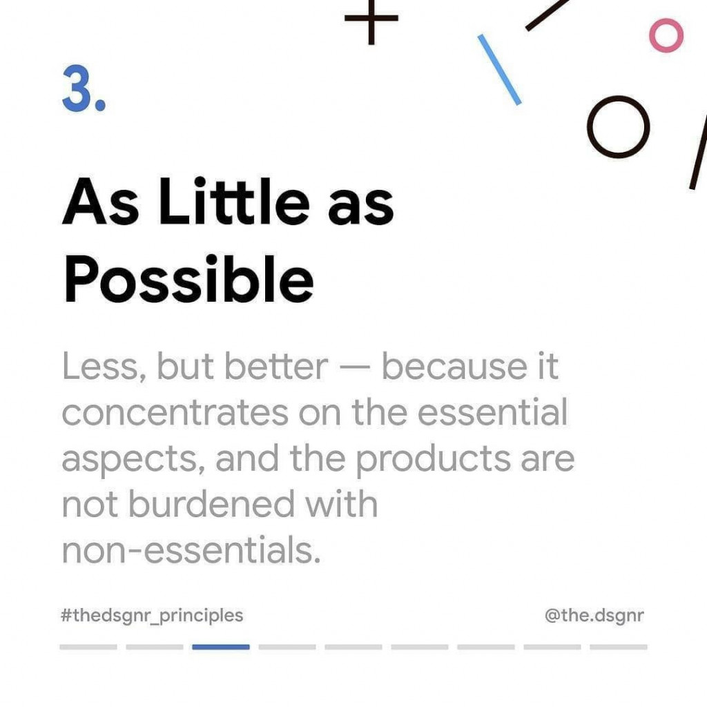 3. As Little as Possible  Less, but better – because it concentrates on the essential aspects, and the products are not burdened with non-essentials.