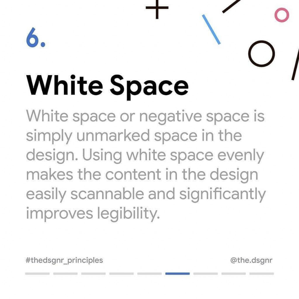 6. White Space  White space or negative spaces is simply unmarked space in the design. Using white space evenly makes the content in the design easily scannable and significantly improves legibility.