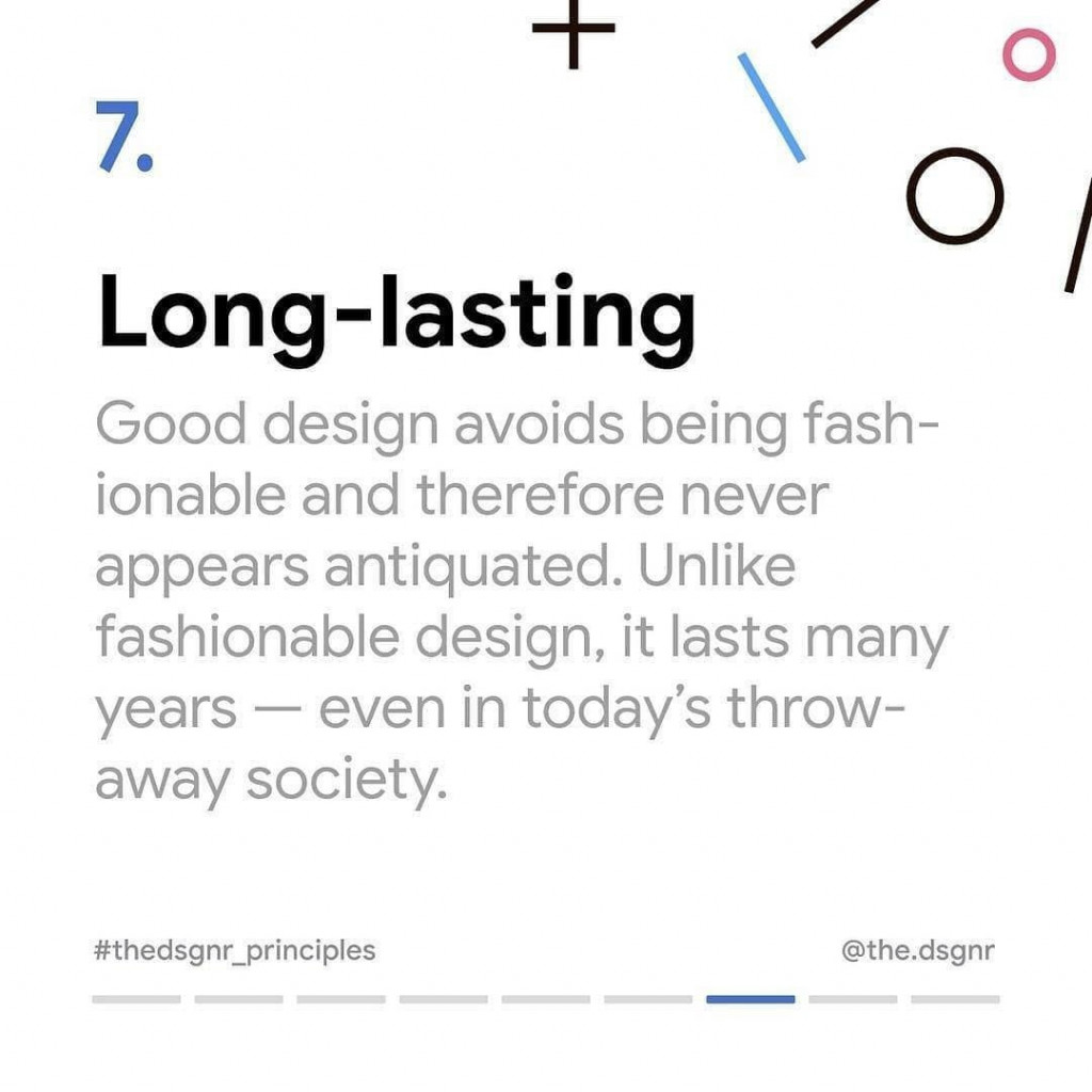 7. Long-lasting  Good design avoids being fashionable and therefore never appears antiquated. Unlike fashionable design, it lasts many years – even in today's throwaway society.