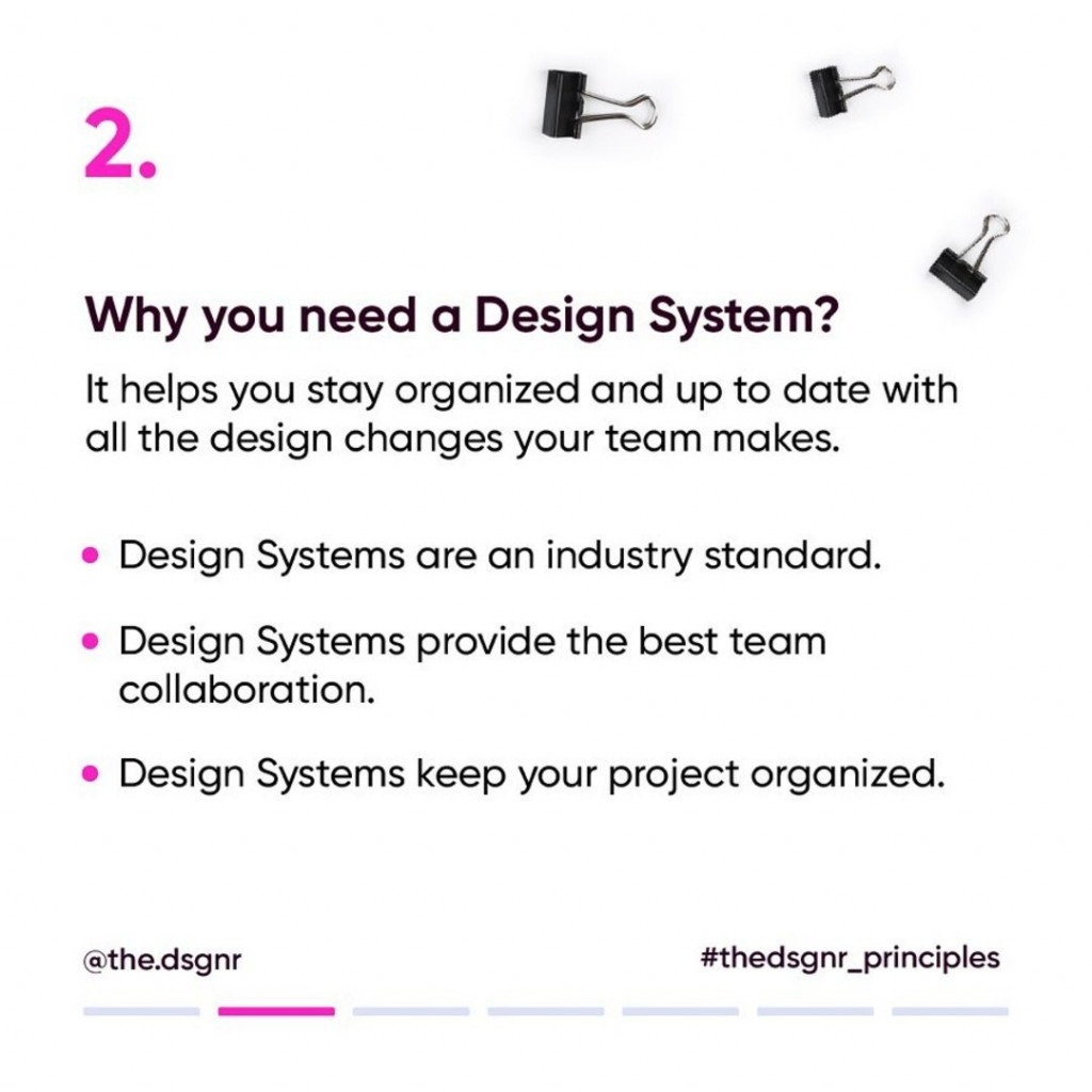 2. Why you need a Design System?  It helps you stay organized and up to date with all the design changes your team makes.  - Design System are an industry standard. - Design System provide the best team collaboration. - Design Systems keep your project organized.