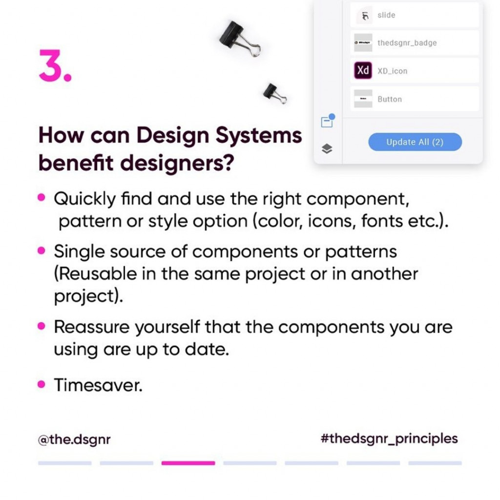 3. How can Design Systems benefit designers?  - Quickly find and use the right component, pattern or style option (color, icons, fonts etc.). - Single source of components or patterns (Reusable in the same project or in another project). - Reassure yourself that the components you are using are up to date. - Timesaver.