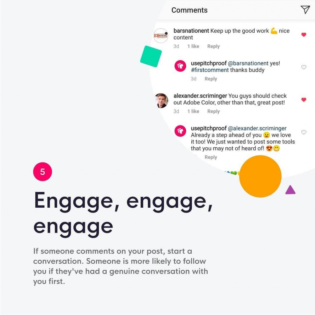 5. Engage, engage, engage  If someone comments on your post, start a conversation. Someone is more likely to follow you if they're had a genuine conversation with you first.