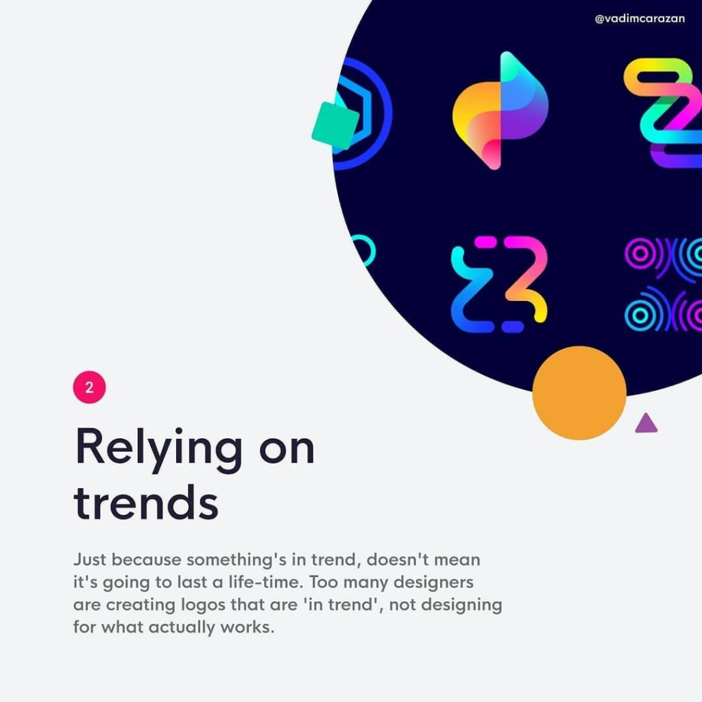 2. Relying on trends  Just because something's in trend, doesn't mean it's going to last a life-time. Too many designers are creating logos that are 'in trend', not designing for what actually works.