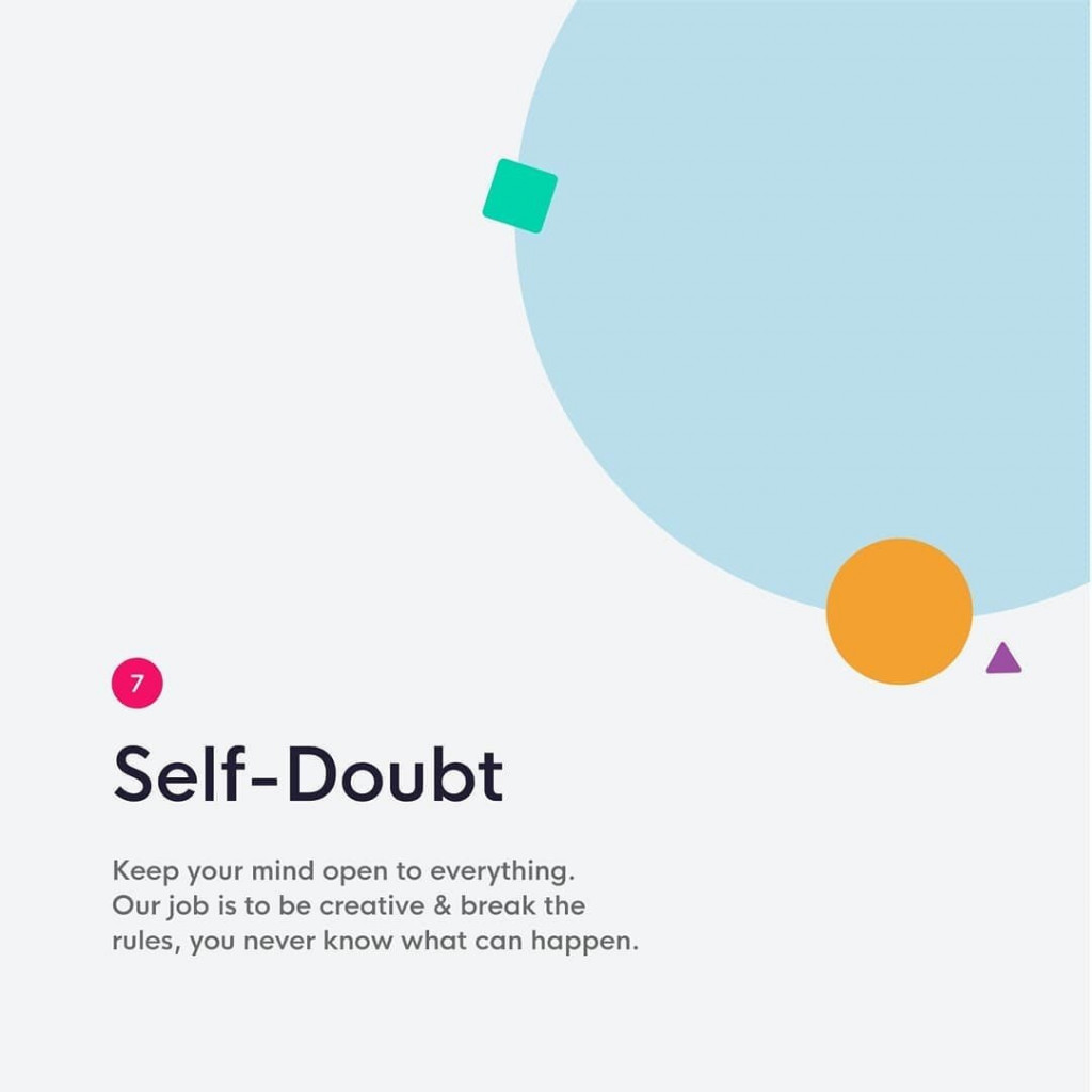7. Self-Doubt  Keep your mind open to everything. Our job is to be creative & break the rules, you never know what can happen.