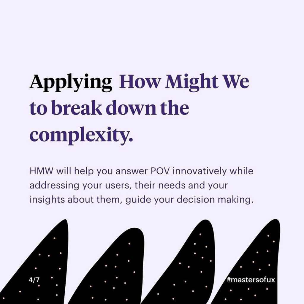 Applying How Might We to break down the complexity  HMW will help you answer POV innovatively while addressing your users, their needs and your insights about them, guide your decision making.