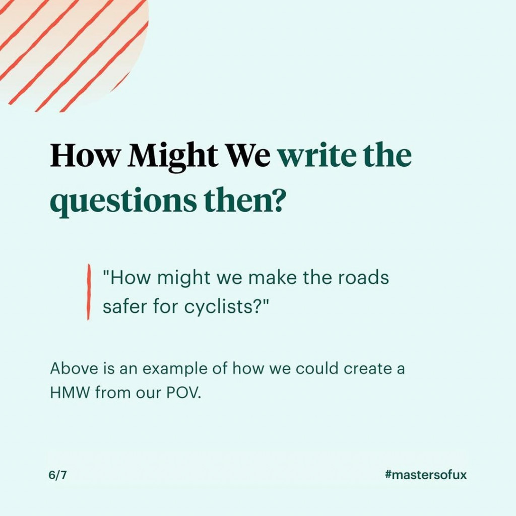 """How Might We write the questions then?  """"How might we make the roads safer for cyclists?""""  Above is an example of how we could create a HMW from our POV."""